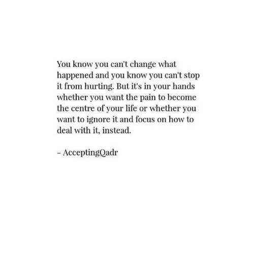 Life, Focus, and How To: You know you can't change what  happened and you know you can't stop  it from hurting. But it's in your hands  whether you want the pain to become  the centre of your life or whether you  want to ignore it and focus on how to  deal with it, instead.  Accepting°ad