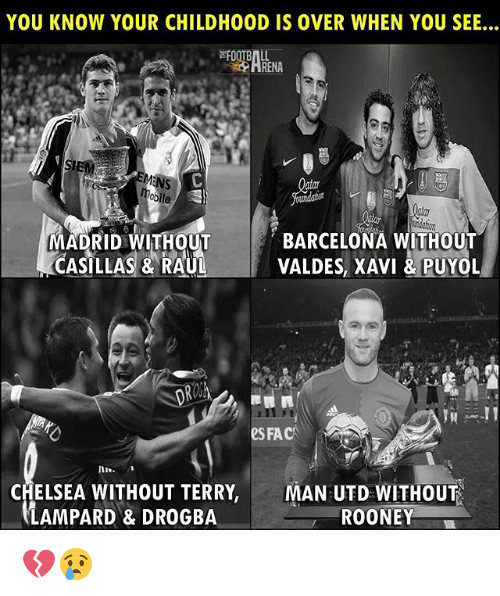 Barcelona, Chelsea, and Fac: YOU KNOW YOUR CHILDHOOD IS OVER WHEN YOU SEE...  FOOTB  HRENA  のile  MADRID WITHOUT BARCELONA WITHOUT  CASILLAS & RAULVALDES, XAVI & PUYOL  e FAC  CHELSEA WITHOUT TERRY,MAN UTD WITHOUT  LAMPARD & DROGBA  ROONEY 💔😢