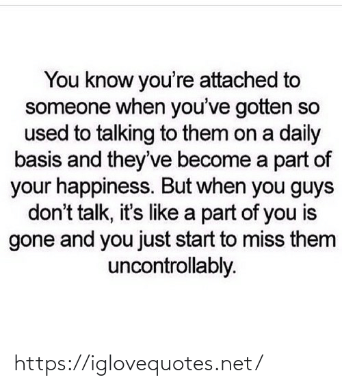 Become: You know you're attached to  someone when you've gotten so  used to talking to them on a daily  basis and they've become a part of  your happiness. But when you guys  don't talk, it's like a part of you is  gone and you just start to miss them  uncontrollably. https://iglovequotes.net/