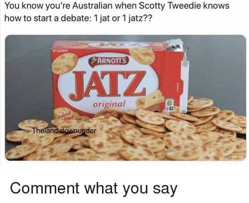 how to start a: You know you're Australian when Scotty Tweedie knows  how to start a debate: 1 jat or 1 jatz??  ARNOTTS  JATZ  original  2  Theland.clowaunder  Theland.  downunder Comment what you say