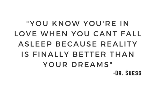 """Fall, Love, and Dreams: """"YOU KNOW YOU'RE IN  LOVE WHEN YOU CANT FALL  ASLEEP BECAUSE REALITY  IS FINALLYBETTER THAN  YOUR DREAMS""""  -DR. SUESS"""