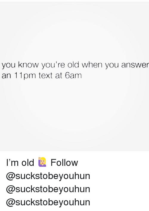 Memes, Text, and Old: you know you're old when you answer  an 11pm text at 6am I'm old 🙋🏼♀️ Follow @suckstobeyouhun @suckstobeyouhun @suckstobeyouhun