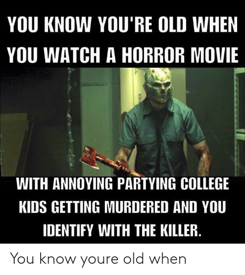 horror movie: YOU KNOW YOU'RE OLD WHEN  YOU WATCH A HORROR MOVIE  WITH ANNOYING PARTYING COLLEGE  KIDS GETTING MURDERED AND YOU  IDENTIFY WITH THE KILLER You know youre old when