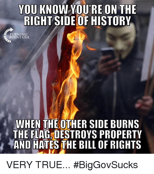 Memes, True, and History: YOU KNOW YOURE ON THE  RIGHT SIDE OF HISTORY  TURNING  POINT USA  WHEN THE OTHER SIDE BURNS  THE FLAG,DESTROYS PROPERTY  バAND HATES THE BILL OF RIGHTS VERY TRUE... #BigGovSucks