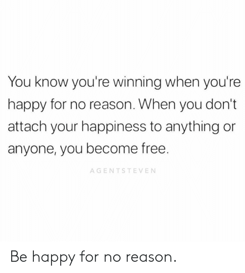 Memes, Free, and Happy: You know you're winning when you're  happy for no reason. When you don't  attach your happiness to anything or  anyone, you become free.  AGENTSTEVEN Be happy for no reason.