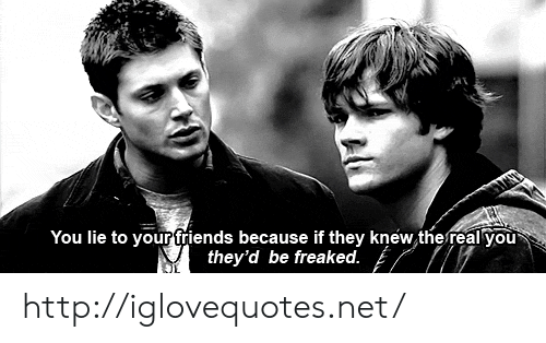 Friends, Http, and The Real: You lie to your friends because if they knew the real you  they'd be freaked. http://iglovequotes.net/