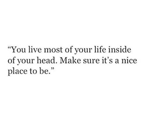 "Head, Life, and Live: ""You live most of vour life inside  of your head. Make sure it's a nice  place to be."""