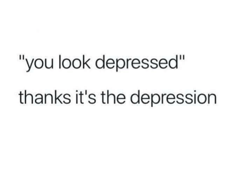 "Depression, You, and Look: ""you look depressed""  thanks it's the depression"