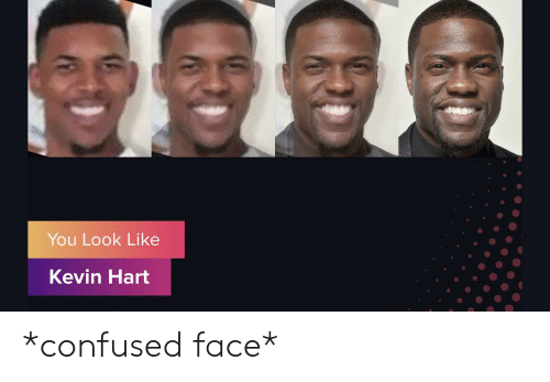confused face: You Look Like  Kevin Hart *confused face*