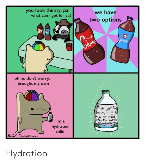 Hydration: you look thirsty, pal  what can i get for ya?  we have  two options  peem  olume  oh no don't worry,  i brought my own  Hi m just fap  WATER  in a reused  plastic bottle  i'm a  hydrated  child  l Tinysnekcomics Hydration