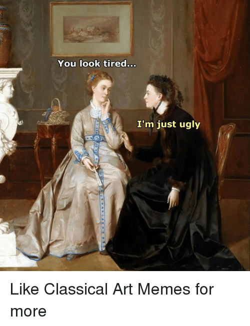 Classic Art: You look tired  I'm just ugly Like Classical Art Memes for more