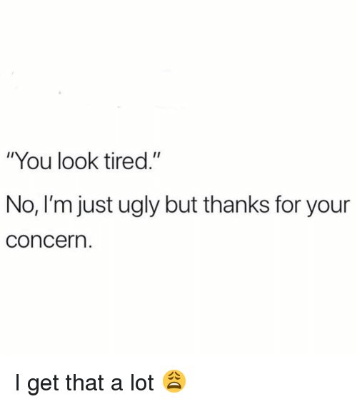 """Funny, Ugly, and You: """"You look tired.""""  No, I'm just ugly but thanks for your  concern. I get that a lot 😩"""
