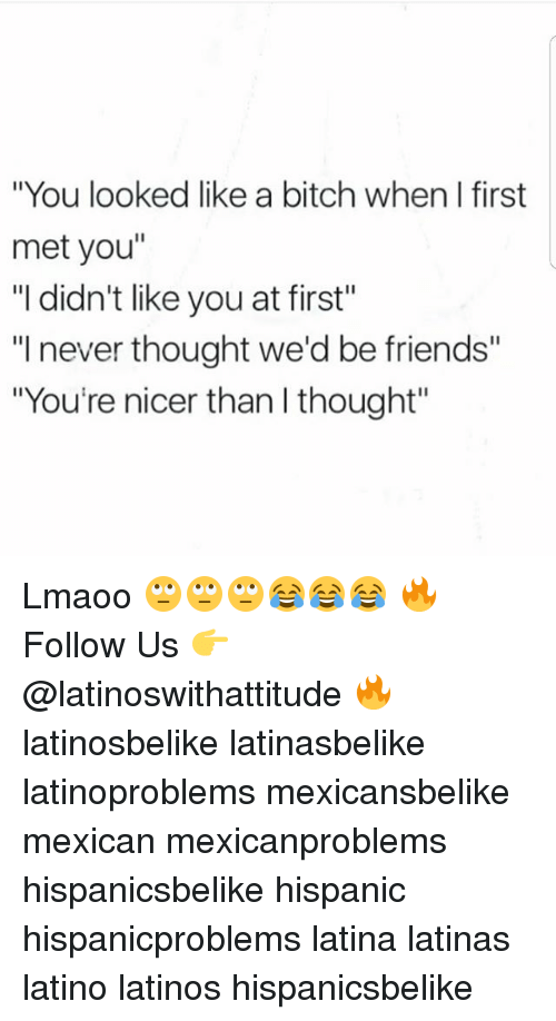 "Bitch, Friends, and Latinos: ""You looked like a bitch when I first  met you""  ""I didn't like you at first""  ""I never thought we'd be friends""  ""You're nicer than l thought"" Lmaoo 🙄🙄🙄😂😂😂 🔥 Follow Us 👉 @latinoswithattitude 🔥 latinosbelike latinasbelike latinoproblems mexicansbelike mexican mexicanproblems hispanicsbelike hispanic hispanicproblems latina latinas latino latinos hispanicsbelike"