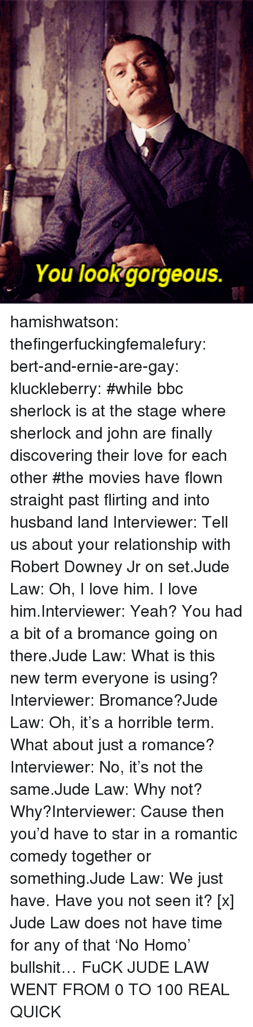 0 to 100: You lookgorgeous. hamishwatson: thefingerfuckingfemalefury:  bert-and-ernie-are-gay:  kluckleberry: #while bbc sherlock is at the stage where sherlock and john are finally discovering their love for each other #the movies have flown straight past flirting and into husband land Interviewer: Tell us about your relationship with Robert Downey Jr on set.Jude Law: Oh, I love him. I love him.Interviewer: Yeah? You had a bit of a bromance going on there.Jude Law: What is this new term everyone is using?Interviewer: Bromance?Jude Law: Oh, it's a horrible term. What about just a romance?Interviewer: No, it's not the same.Jude Law: Why not? Why?Interviewer: Cause then you'd have to star in a romantic comedy together or something.Jude Law: We just have. Have you not seen it? [x]  Jude Law does not have time for any of that 'No Homo' bullshit…  FuCK JUDE LAW WENT FROM 0 TO 100 REAL QUICK