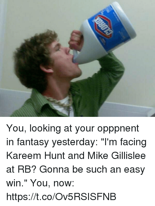 "coeds: You, looking at your opppnent in fantasy yesterday: ""I'm facing Kareem Hunt and Mike Gillislee at RB? Gonna be such an easy win.""  You, now: https://t.co/Ov5RSISFNB"