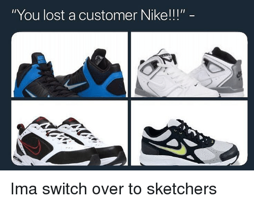 """sketchers: """"You lost a customer Nike!!!""""  NI Ima switch over to sketchers"""