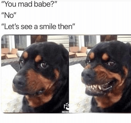 """you mad: """"You mad babe?""""  """"No""""  """"Let's see a smile then""""  MORID"""
