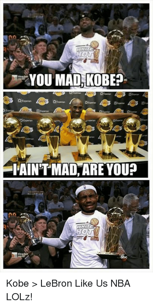 Kobe Lebron: YOU MAD KOBE  SIAINTMAD ARE YOU? Kobe > LeBron  Like Us NBA LOLz!