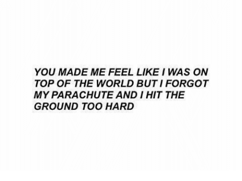 parachute: YOU MADE ME FEEL LIKE I WAS ON  TOP OF THE WORLD BUT I FORGOT  MY PARACHUTE AND I HIT THE  GROUND TOO HARD