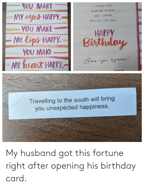 Birthday, Happy Birthday, and Happy: YOU MAKE  I COULD KE EP  HEADING SOUTH,  MY eyes HAPPY.-  YOU MAKE  MY lips HAPPY.  YOU MAKE  MY heart HAPPY.-  BUT I THINK  YOU GET THE IDEA.  HAPPY  Birthday  Loe you Gorever!  Croose  Travelling to the south will bring  you unexpected happiness. My husband got this fortune right after opening his birthday card.