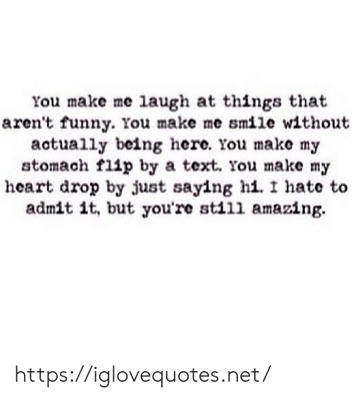 Funny, Heart, and Smile: You make me laugh at things that  aren't funny. You make me smile without  actually being here. You make my  stomach flip by a text. You make my  heart drop by just saying hi. I hate to  admit it, but you're still amazing https://iglovequotes.net/