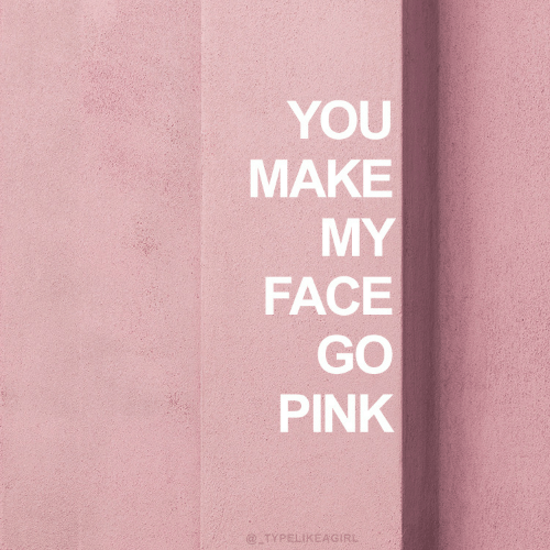 Make My: YOU  MAKE  MY  FACE  GO  PINK  @TYPELIKEAGIRL
