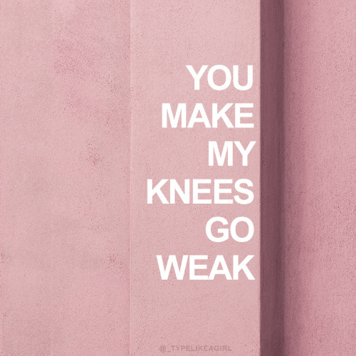 Make My: YOU  MAKE  MY  KNEES  GO  WEAK  @ TYPELIKEAGIRL