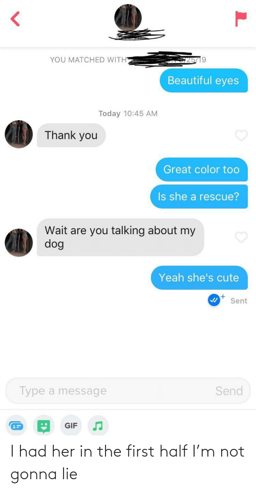 gif: YOU MATCHED WITH  Beautiful eyes  Today 10:45 AM  Thank you  Great color too  Is she a rescue?  Wait are you talking about my  dog  Yeah she's cute  Sent  Type a message  Send  GIF I had her in the first half I'm not gonna lie