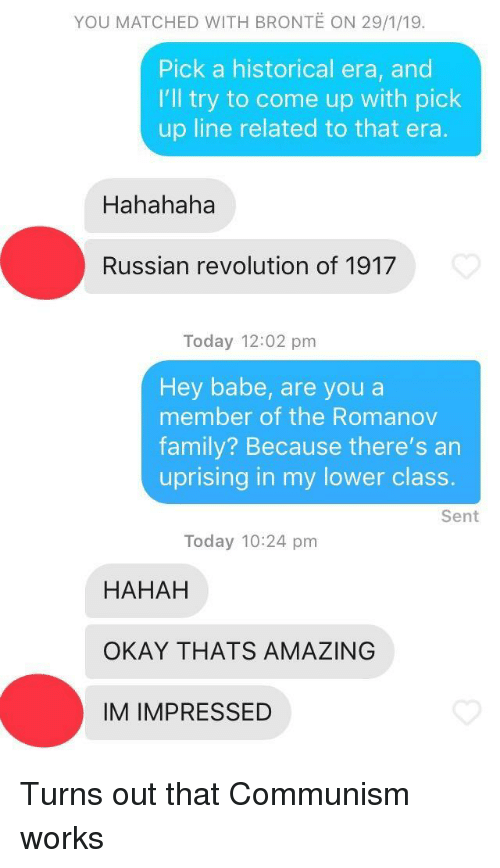 Family, Okay, and Revolution: YOU MATCHED WITH BRONTE ON 29/1/19.  Pick a historical era, and  I'll try to come up with pick  up line related to that era  Hahahaha  Russian revolution of 1917  Today 12:02 pm  Hey babe, are you a  member of the Romanov  family? Because there's an  uprising in my lower class.  Sent  Today 10:24 pm  HAHAH  OKAY THATS AMAZING  IM IMPRESSED Turns out that Communism works