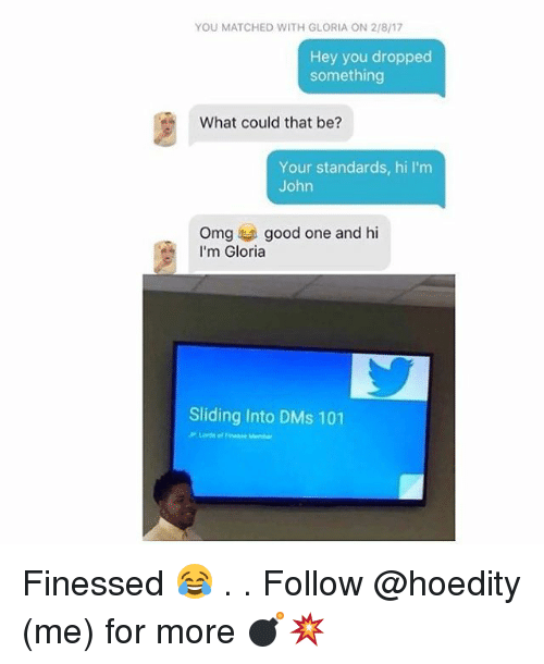 finess: YOU MATCHED WITH GLORIA ON 2/8/17  Hey you dropped  something  What could that be?  Your standards, hi l'm  John  Omg good one and hi  I'm Gloria  Sliding Into DMs 101  Lords Finesse Member Finessed 😂 . . Follow @hoedity (me) for more 💣💥