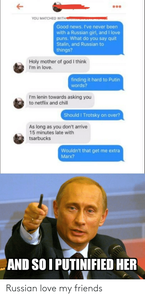God: YOU MATCHED WITH  Good news. I've never been  with a Russian girl, and I love  puns. What do you say quit  Stalin, and Russian to  things?  Holy mother of god I think  I'm in love.  finding it hard to Putin  words?  I'm lenin towards asking you  to netflix and chill  Should I Trotsky on over?  As long as you don't arrive  15 minutes late with  tsarbucks  Wouldn't that get me extra  Marx?  AND SO I PUTINIFIED HER Russian love my friends