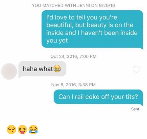 Jenni: YOU MATCHED WITH JENNI ON 9/29/16  I'd love to tell you you're  beautiful, but beauty is on the  inside and I haven't been inside  you yet  Oct 24, 2016, 7:00 PM  haha what  Nov 8, 2016, 3:38 PM  Can I rail coke off your tits?  Sent 😏😝😂