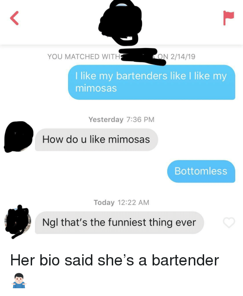 Today, How, and Her: YOU MATCHED WITH  ON 2/14/19  I like my bartenders like I like my  mimosas  Yesterday 7:36 PM  How do u like mimosas  Bottomless  Today 12:22 AM  Ngl that's the funniest thing ever Her bio said she's a bartender 🤷🏻‍♂️