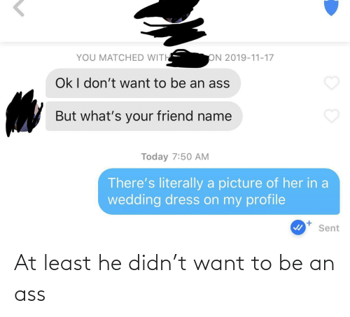 Dress: YOU MATCHED WITH  ON 2019-11-17  Ok I don't want to be an ass  But what's your friend name  Today 7:50 AM  There's literally a picture of her in a  wedding dress on my profile  Sent At least he didn't want to be an ass