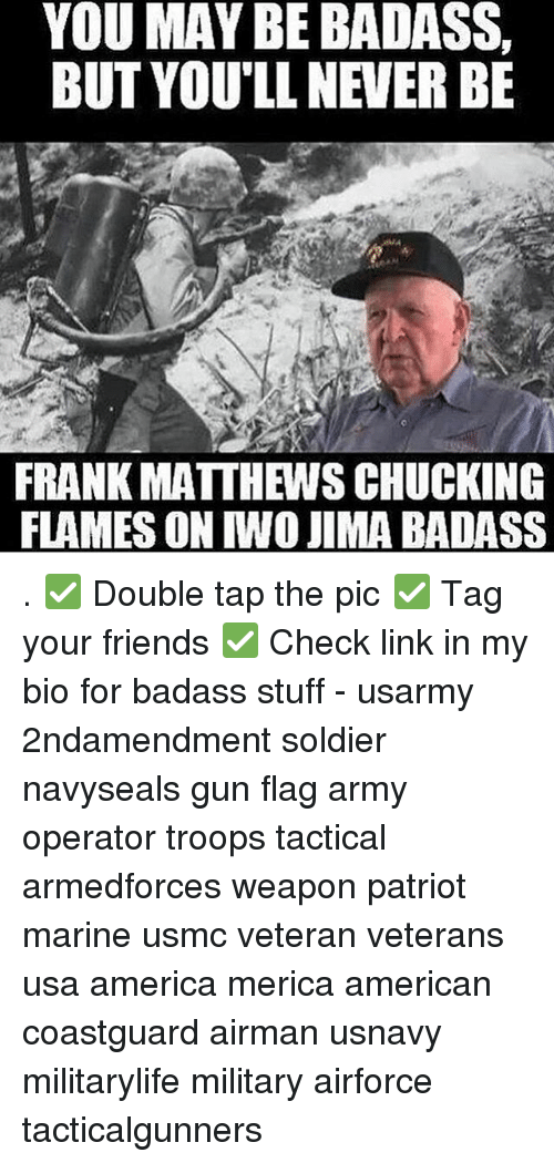 Flagging: YOU MAY BE BADASS,  BUT YOU'LL NEVER BE  FRANK MATTHEWS CHUCKING  FLAMES ON IWO JIMA BADASS . ✅ Double tap the pic ✅ Tag your friends ✅ Check link in my bio for badass stuff - usarmy 2ndamendment soldier navyseals gun flag army operator troops tactical armedforces weapon patriot marine usmc veteran veterans usa america merica american coastguard airman usnavy militarylife military airforce tacticalgunners