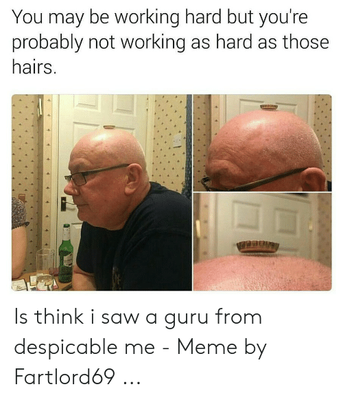 Fartlord69: You may be working hard but you're  probably not working as hard as those  hairs. Is think i saw a guru from despicable me - Meme by Fartlord69 ...