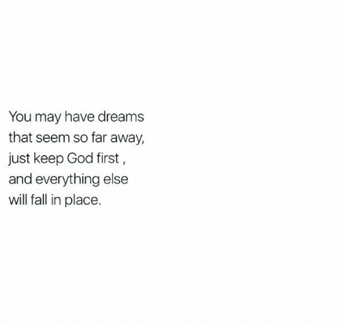 Fall, God, and Dreams: You may have dreams  that seem so far away,  just keep God first,  and everything else  will fall in place.