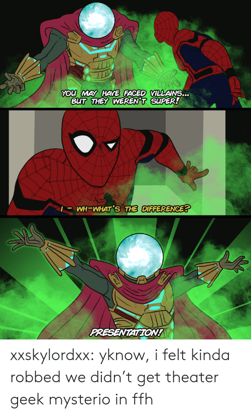 presentation: YOu MAY HAYE FACED VILLAINS...  BUT THEY WEREN'T SUPER!  |- WH=WHAT'S THE DIFFERENCE?  PRESENTATION! xxskylordxx:  yknow, i felt kinda robbed we didn't get theater geek mysterio in ffh