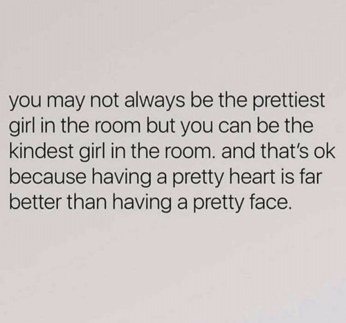 Girl, Heart, and Can: you may not always be the prettiest  girl in the room but you can be the  kindest girl in the room. and that's ok  because having a pretty heart is far  better than having a pretty face.