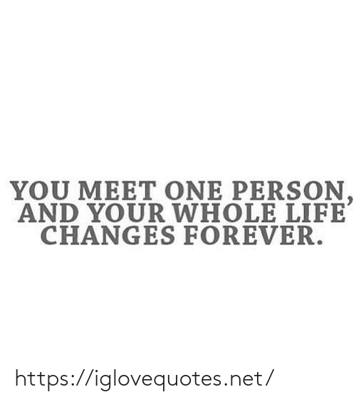 changes: YOU MEET ONE PERSON,  AND YOUR WHOLE LIFE  CHANGES FOREVER. https://iglovequotes.net/