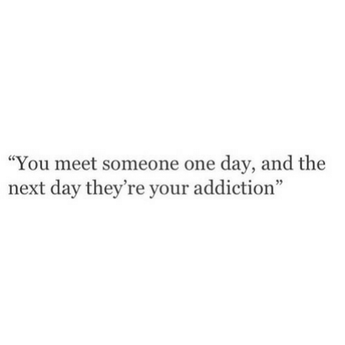 Next, One, and One Day: You meet someone one day, and the  next day they're your addiction""