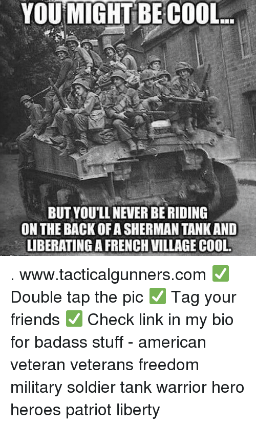 Sherman: YOU MIGHT BE COOL  BUT YOU'LL NEVER BE RIDING  ON THE BACK OF A SHERMAN TANK AND  LIBERATINGA FRENCH VILLAGE COOL . www.tacticalgunners.com ✅ Double tap the pic ✅ Tag your friends ✅ Check link in my bio for badass stuff - american veteran veterans freedom military soldier tank warrior hero heroes patriot liberty