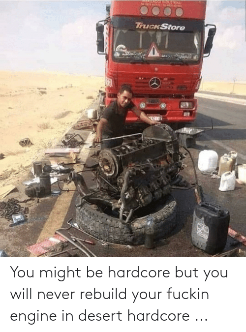 fuckin: You might be hardcore but you will never rebuild your fuckin engine in desert hardcore ...