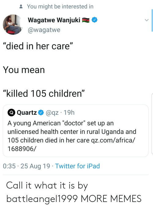 "Africa, Children, and Dank: You might be interested in  Wagatwe Wanjuki  @wagatwe  ""died in her care""  You mean  ""killed 105 children""  Q Quartz  @qz 19h  A young American ""doctor"" set up an  unlicensed health center in rural Uganda and  105 children died in her care qz.com/africa/  1688906/  0:35 25 Aug 19 Twitter for iPad Call it what it is by battleangel1999 MORE MEMES"