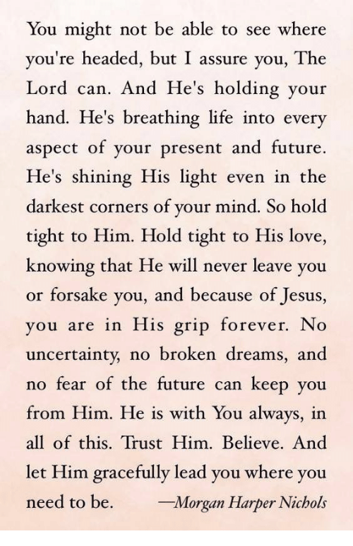 Future, Jesus, and Life: You might not be able to see where  you're headed, but I assure you, The  Lord can. And He's holding your  hand. He's breathing life into every  aspect of your present and future.  He's shining His light even in the  darkest corners of your mind. So hold  tight to Him. Hold tight to His love,  knowing that He will never leave you  or forsake you, and because of Jesus,  ou are in His grip forever. No  uncertainty, no broken dreams, and  no fear of the future can keep you  from Him. He is with You always, in  all of this. Trust Him. Believe. And  let Him gracefully lead you where you  need to be. rgan Harper Nichols