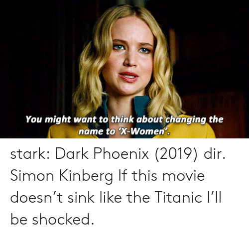 Titanic, Tumblr, and Blog: You might want to think about changing the  name to X-Women stark:  Dark Phoenix (2019) dir. Simon Kinberg  If this movie doesn't sink like the Titanic I'll be shocked.