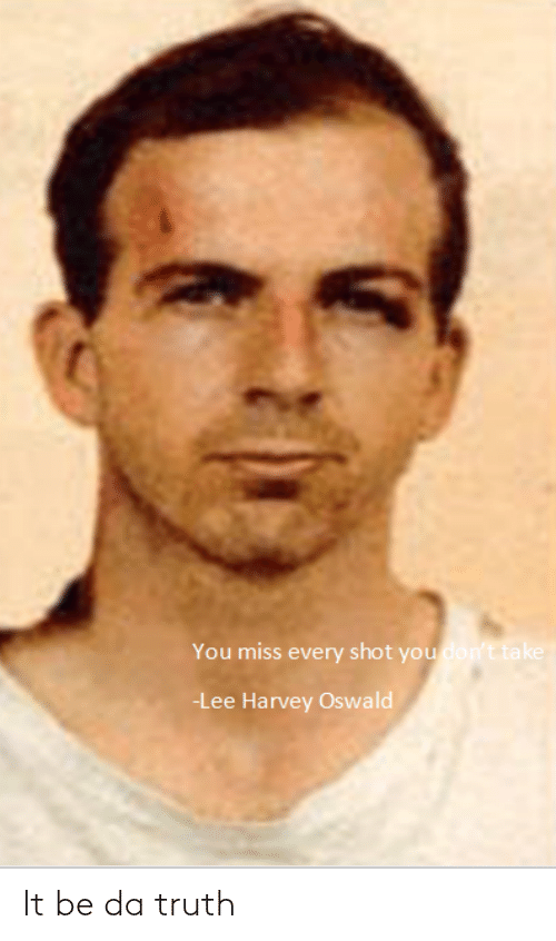 Lee Harvey Oswald, Dank Memes, and Truth: You miss every shot you don't take  -Lee Harvey Oswald It be da truth