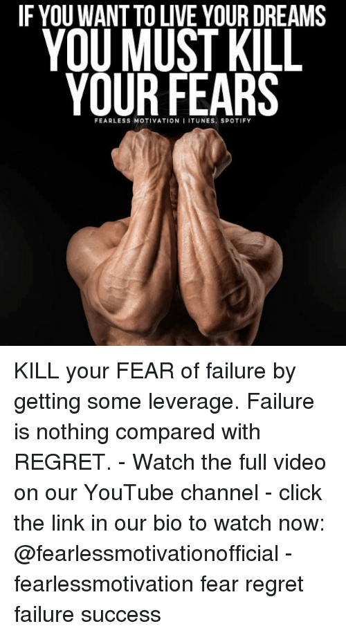 Leverage: YOU MUSI KIL  IF YOU WANT TO LIVE YOUR DREAMS  YOU MUST KILL  YOUR FEARS  FEARLESS MOTIVATION I ITUNES, SPOTIFY KILL your FEAR of failure by getting some leverage. Failure is nothing compared with REGRET. - Watch the full video on our YouTube channel - click the link in our bio to watch now: @fearlessmotivationofficial - fearlessmotivation fear regret failure success
