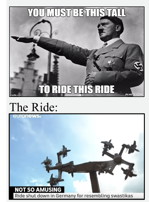 ride: YOU MUST BE THIS TALL  TO RIDE THIS RIDE  PLHITS.COM  imgflip.com  The Ride:  euronews.  NOT SO AMUSING  Ride shut down in Germany for resembling swastikas