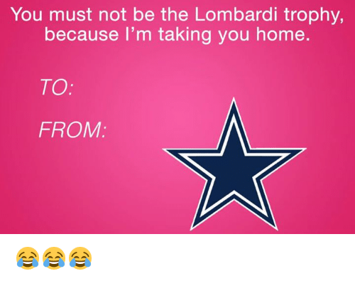 lombardi: You must not be the Lombardi trophy,  because I'm taking you home  TO  FROM 😂😂😂